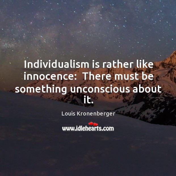 Individualism is rather like innocence:  There must be something unconscious about it. Louis Kronenberger Picture Quote