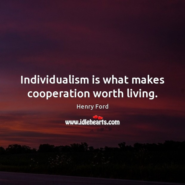 Individualism is what makes cooperation worth living. Henry Ford Picture Quote
