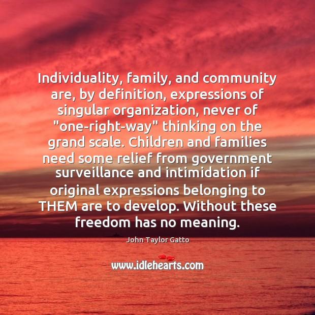 Individuality, family, and community are, by definition, expressions of singular organization, never John Taylor Gatto Picture Quote