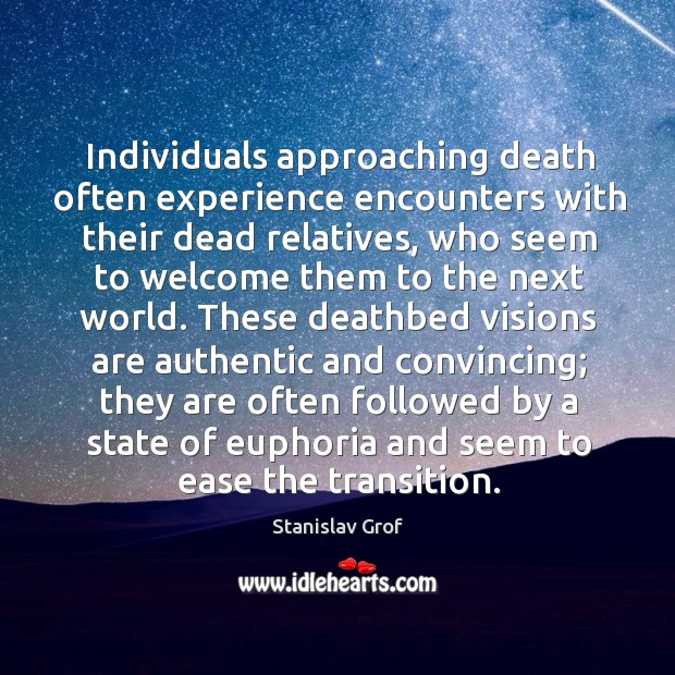 Individuals approaching death often experience encounters with their dead relatives Stanislav Grof Picture Quote
