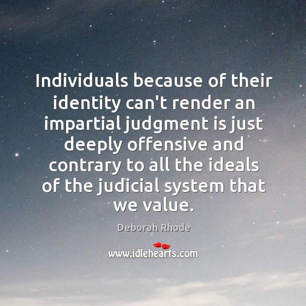 Individuals because of their identity can't render an impartial judgment is just Deborah Rhode Picture Quote