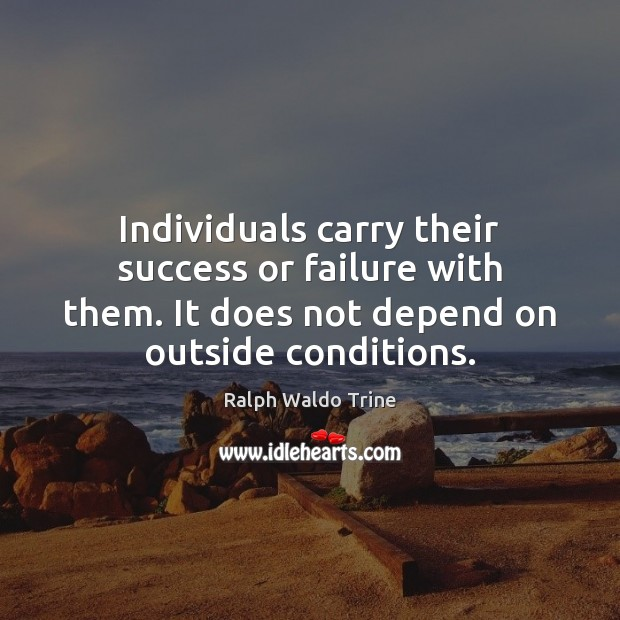 Individuals carry their success or failure with them. It does not depend Image
