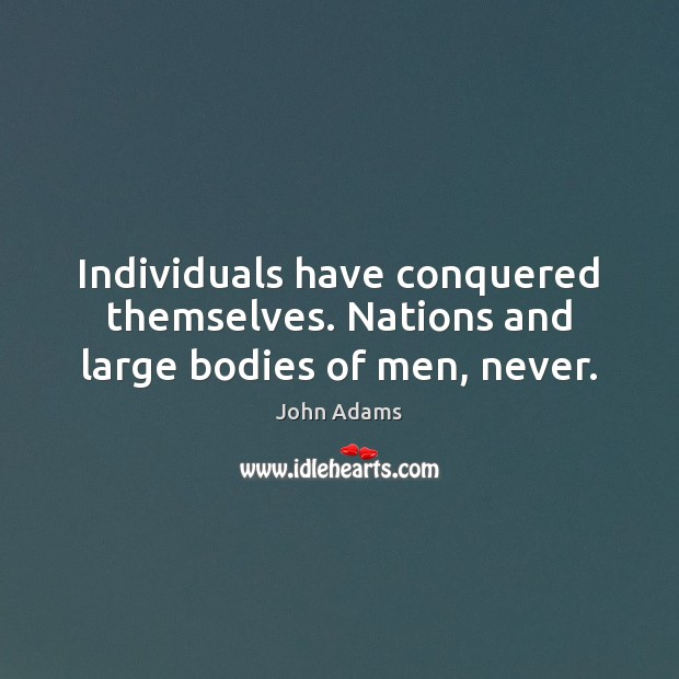 Individuals have conquered themselves. Nations and large bodies of men, never. Image