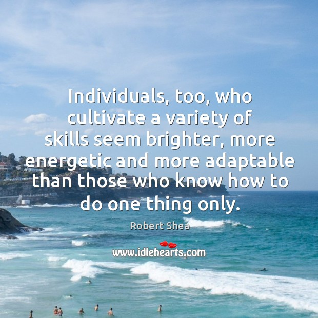 Individuals, too, who cultivate a variety of skills seem brighter, more energetic and Robert Shea Picture Quote