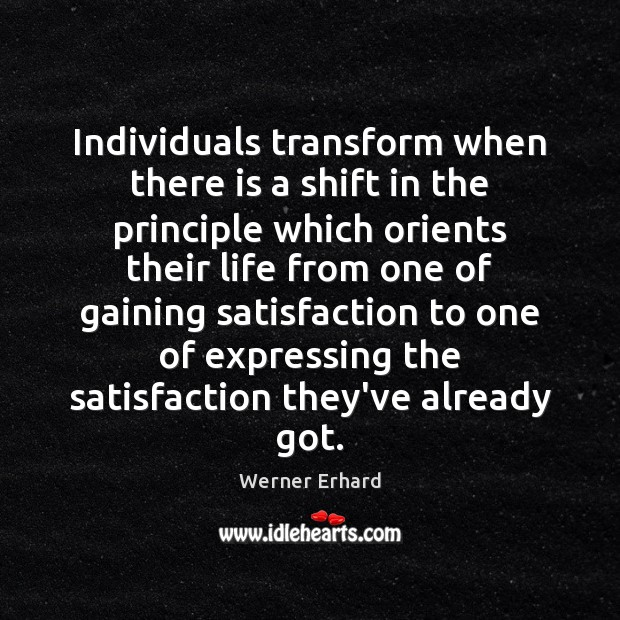 Individuals transform when there is a shift in the principle which orients Werner Erhard Picture Quote