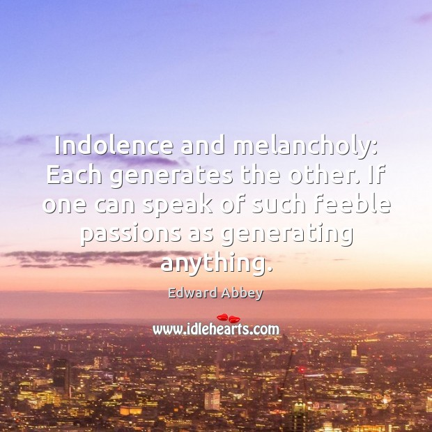 Indolence and melancholy: Each generates the other. If one can speak of Image
