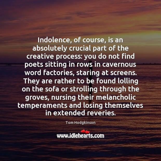 Indolence, of course, is an absolutely crucial part of the creative process: Tom Hodgkinson Picture Quote