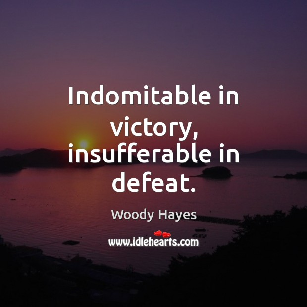 Indomitable in victory, insufferable in defeat. Picture Quotes Image