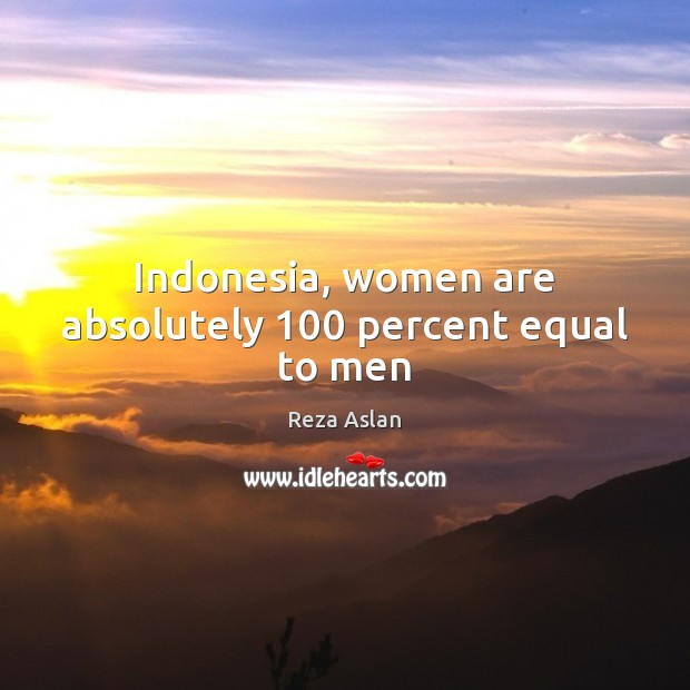 Indonesia, women are absolutely 100 percent equal to men Reza Aslan Picture Quote
