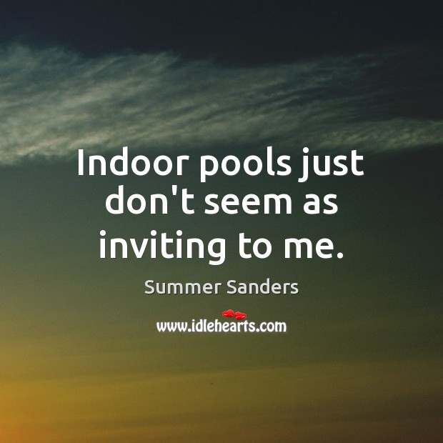 Indoor pools just don't seem as inviting to me. Summer Sanders Picture Quote