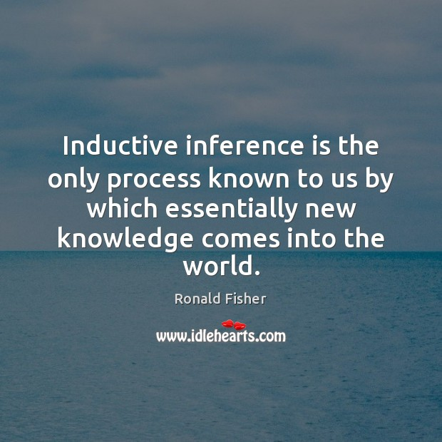 Inductive inference is the only process known to us by which essentially Ronald Fisher Picture Quote