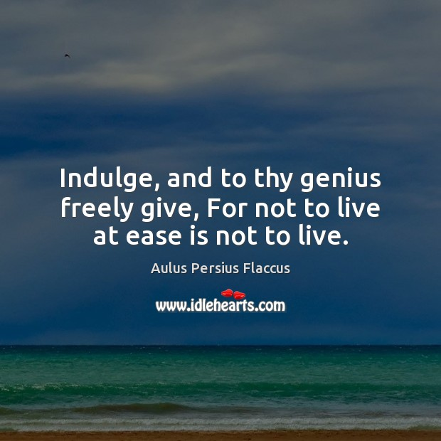 Image, Indulge, and to thy genius freely give, For not to live at ease is not to live.