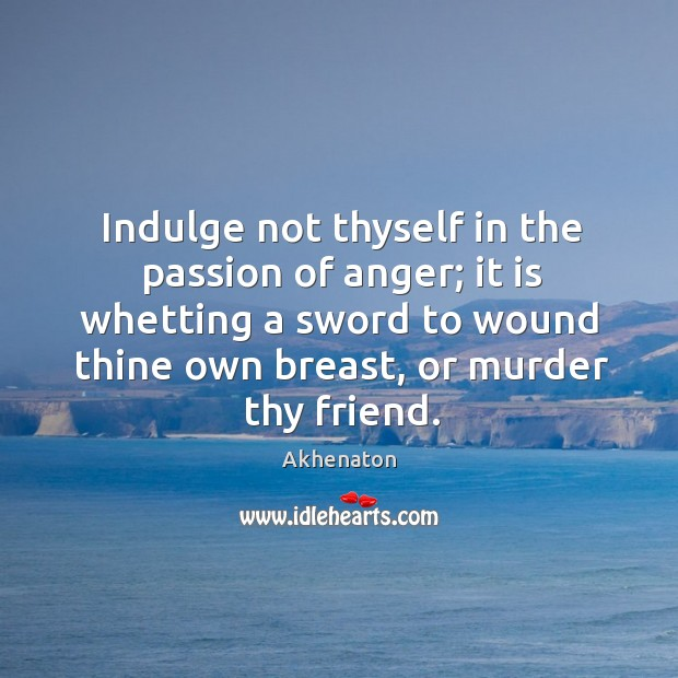 Image, Indulge not thyself in the passion of anger; it is whetting a sword to wound thine own