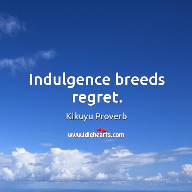 Indulgence breeds regret. Kikuyu Proverbs Image