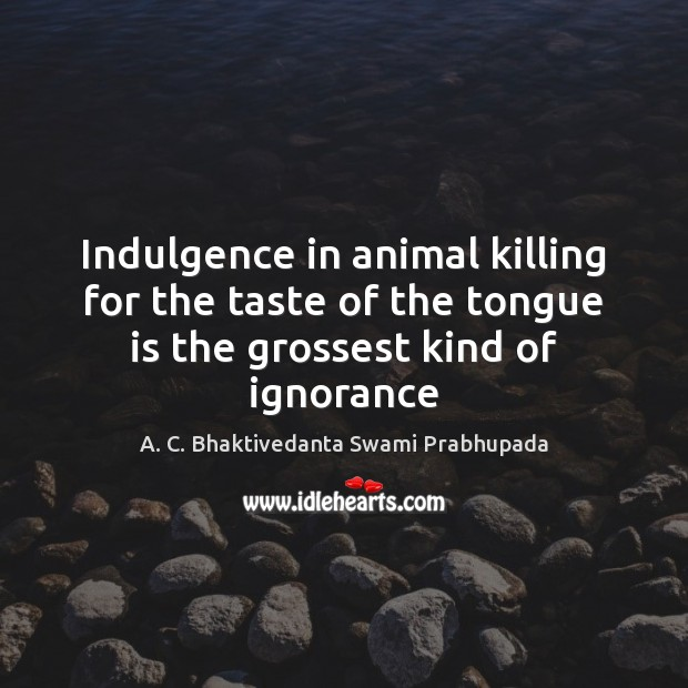 Indulgence in animal killing for the taste of the tongue is the grossest kind of ignorance Image