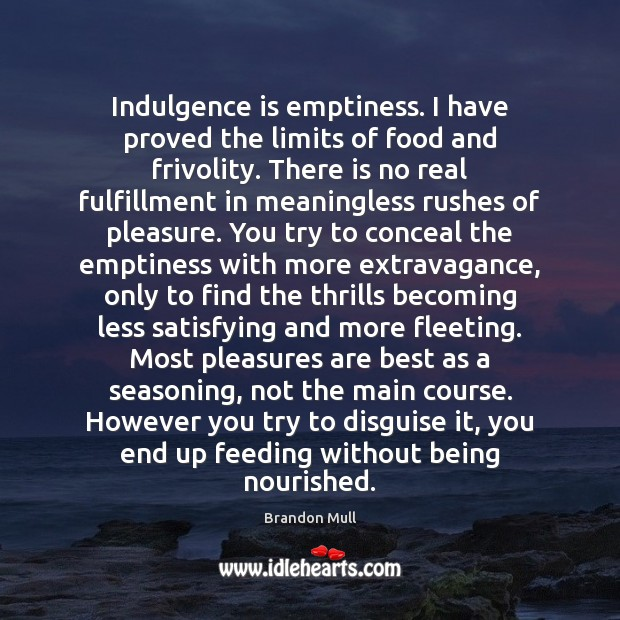 Indulgence is emptiness. I have proved the limits of food and frivolity. Brandon Mull Picture Quote