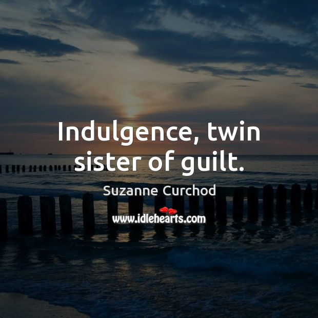 Indulgence, twin sister of guilt. Suzanne Curchod Picture Quote