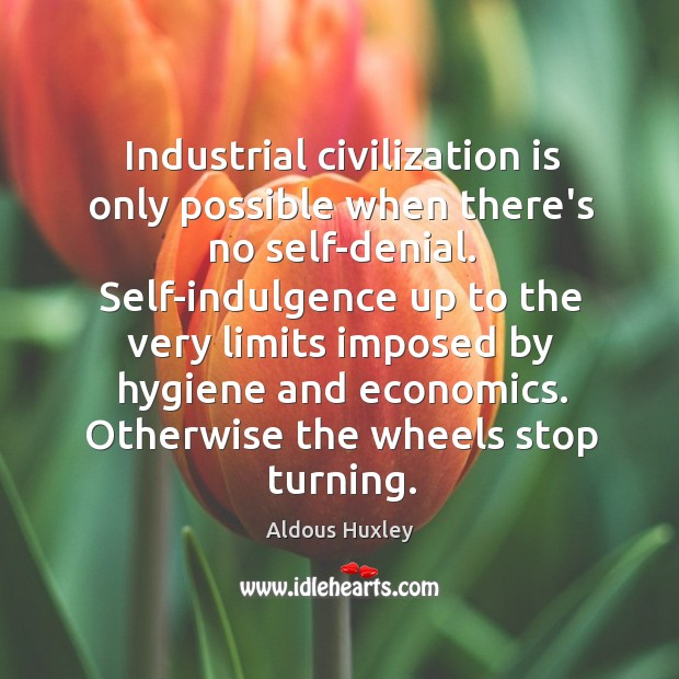 Image, Industrial civilization is only possible when there's no self-denial. Self-indulgence up to