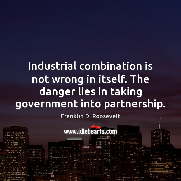 Industrial combination is not wrong in itself. The danger lies in taking Franklin D. Roosevelt Picture Quote