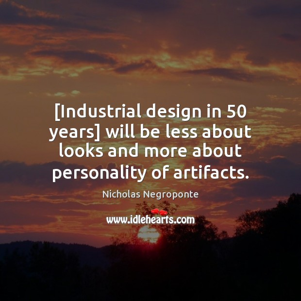 [Industrial design in 50 years] will be less about looks and more about Image