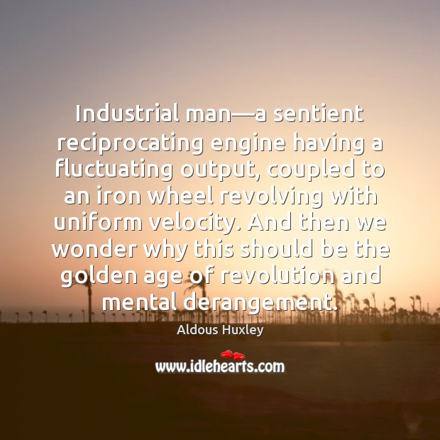 Image, Industrial man—a sentient reciprocating engine having a fluctuating output, coupled to