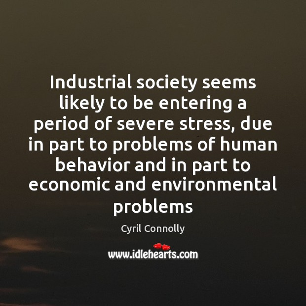 Industrial society seems likely to be entering a period of severe stress, Cyril Connolly Picture Quote