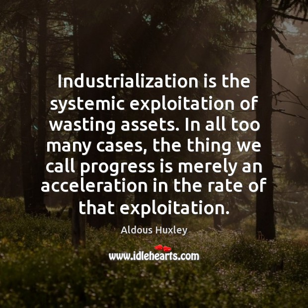 Image, Industrialization is the systemic exploitation of wasting assets. In all too many
