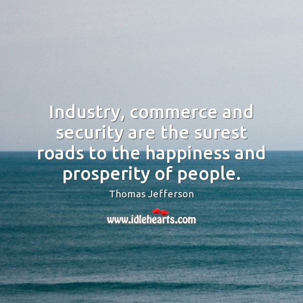 Image, Industry, commerce and security are the surest roads to the happiness and