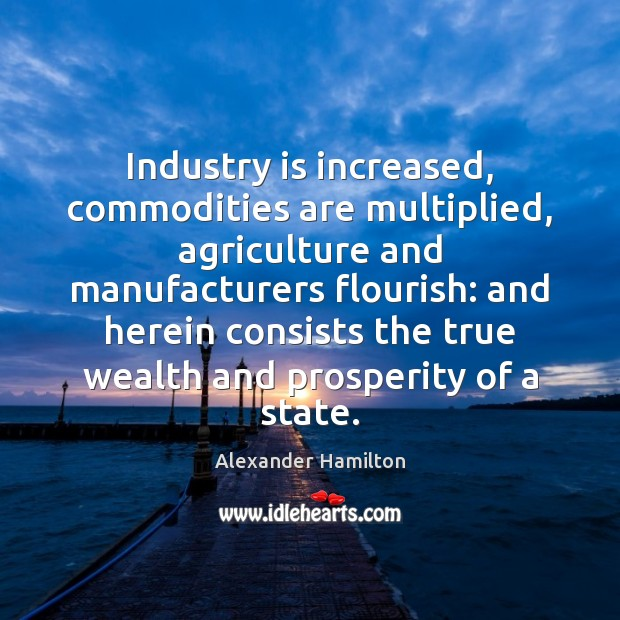 Image, Industry is increased, commodities are multiplied, agriculture and manufacturers flourish: and herein