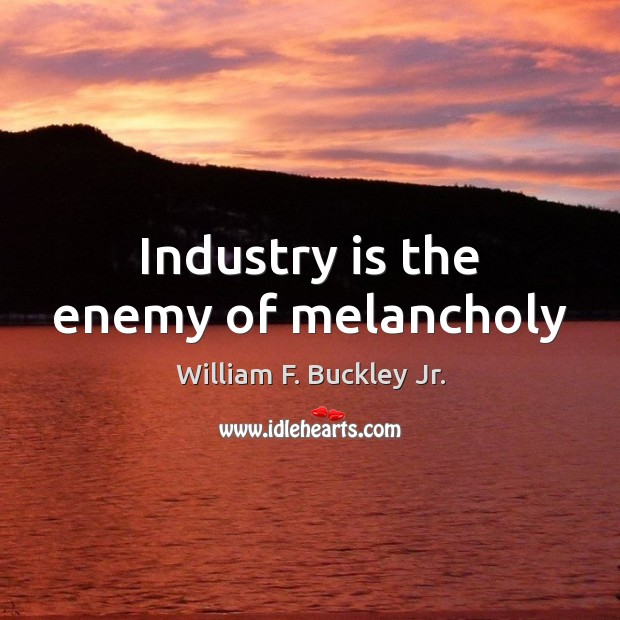 Industry is the enemy of melancholy William F. Buckley Jr. Picture Quote