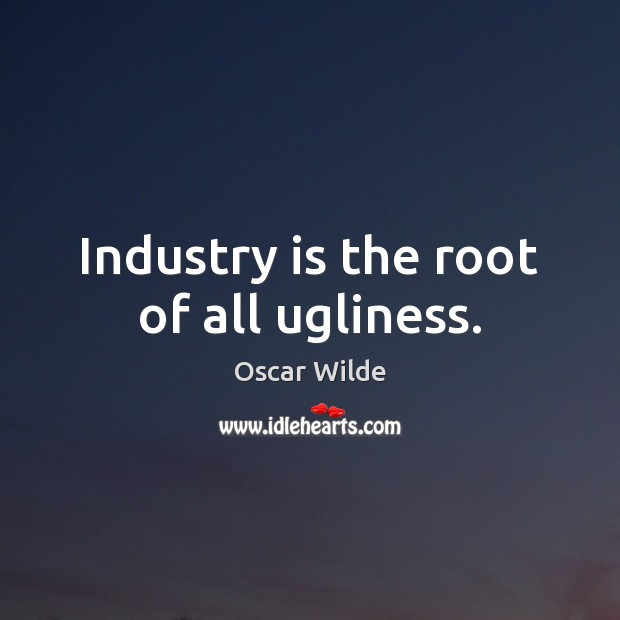 Image, Industry is the root of all ugliness.
