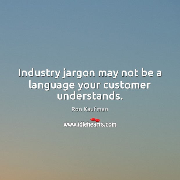 Industry jargon may not be a language your customer understands. Ron Kaufman Picture Quote