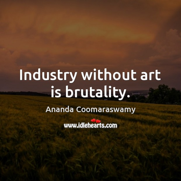Image, Industry without art is brutality.