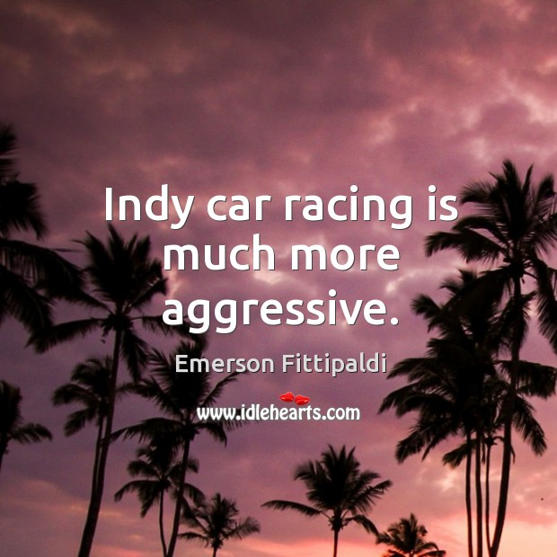Indy car racing is much more aggressive. Racing Quotes Image