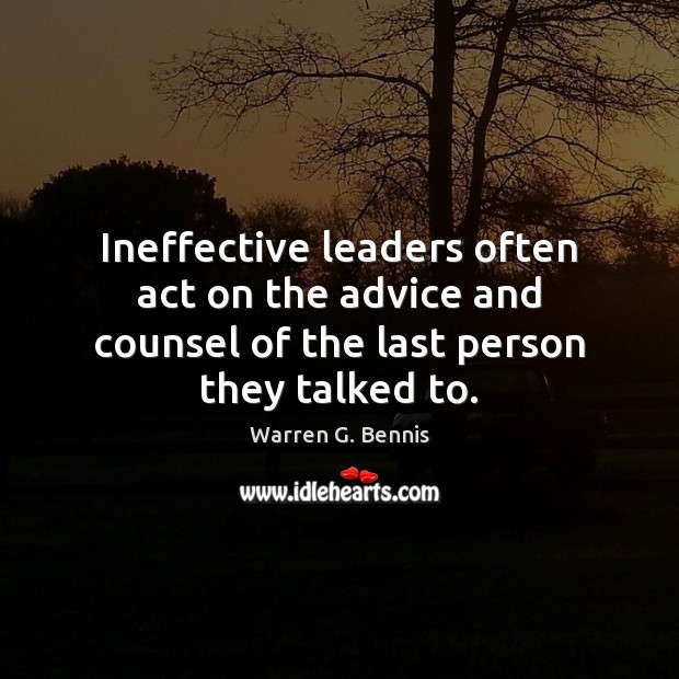 Ineffective leaders often act on the advice and counsel of the last person they talked to. Warren G. Bennis Picture Quote