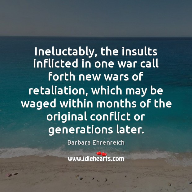 Ineluctably, the insults inflicted in one war call forth new wars of Barbara Ehrenreich Picture Quote