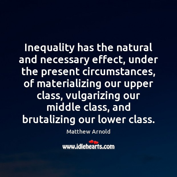 Inequality has the natural and necessary effect, under the present circumstances, of Matthew Arnold Picture Quote