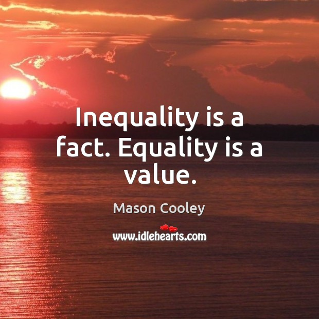 Inequality is a fact. Equality is a value. Equality Quotes Image