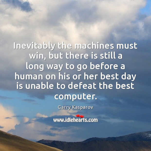 Inevitably the machines must win, but there is still a long way Garry Kasparov Picture Quote