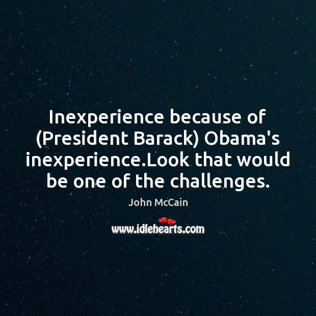 Inexperience because of (President Barack) Obama's inexperience.Look that would be one Image