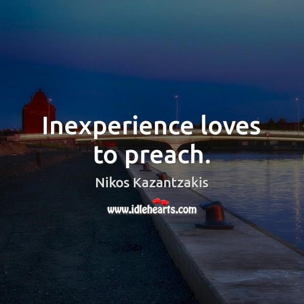 Inexperience loves to preach. Nikos Kazantzakis Picture Quote