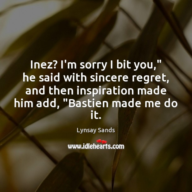 """Inez? I'm sorry I bit you,"""" he said with sincere regret, and Lynsay Sands Picture Quote"""