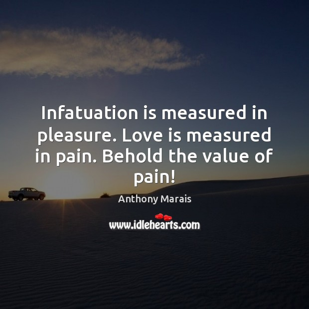 Infatuation is measured in pleasure. Love is measured in pain. Behold the value of pain! Value Quotes Image