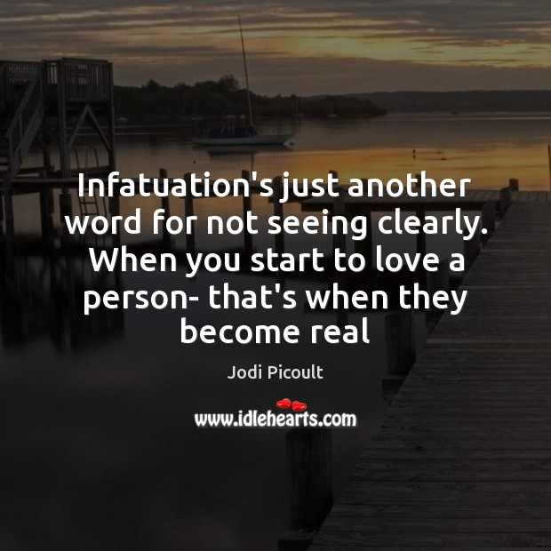 Infatuation's just another word for not seeing clearly. When you start to Image