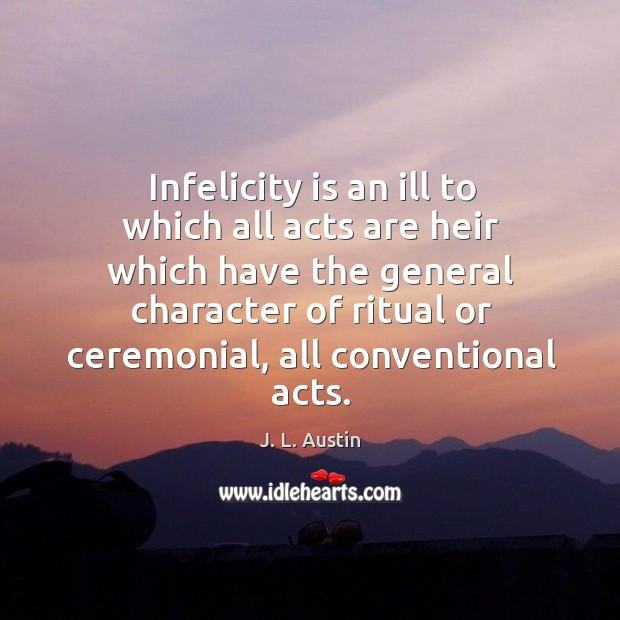 Infelicity is an ill to which all acts are heir which have the general character J. L. Austin Picture Quote