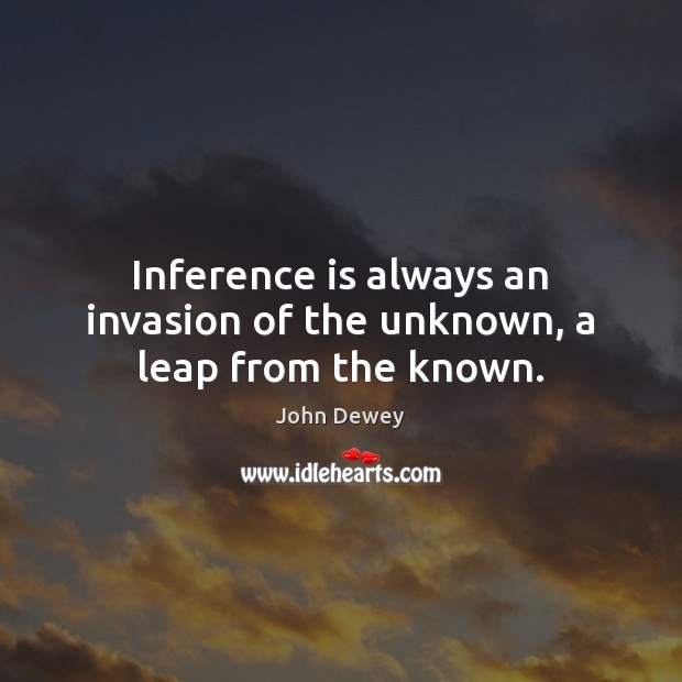 Inference is always an invasion of the unknown, a leap from the known. John Dewey Picture Quote