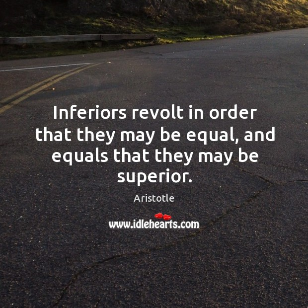 Image, Inferiors revolt in order that they may be equal, and equals that they may be superior.