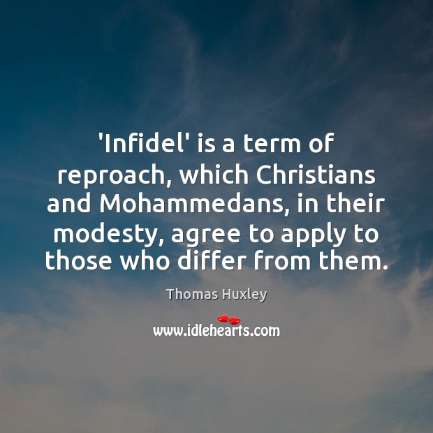 'Infidel' is a term of reproach, which Christians and Mohammedans, in their Thomas Huxley Picture Quote