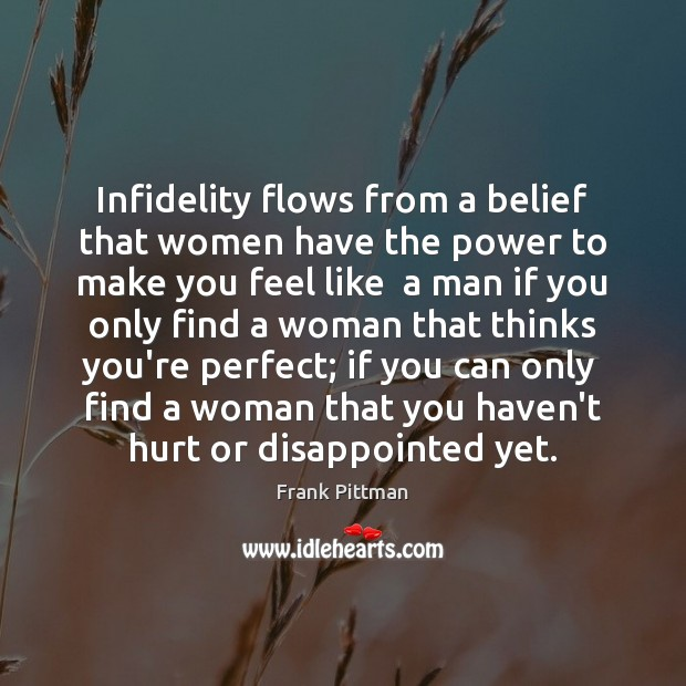 Infidelity flows from a belief that women have the power to make Frank Pittman Picture Quote