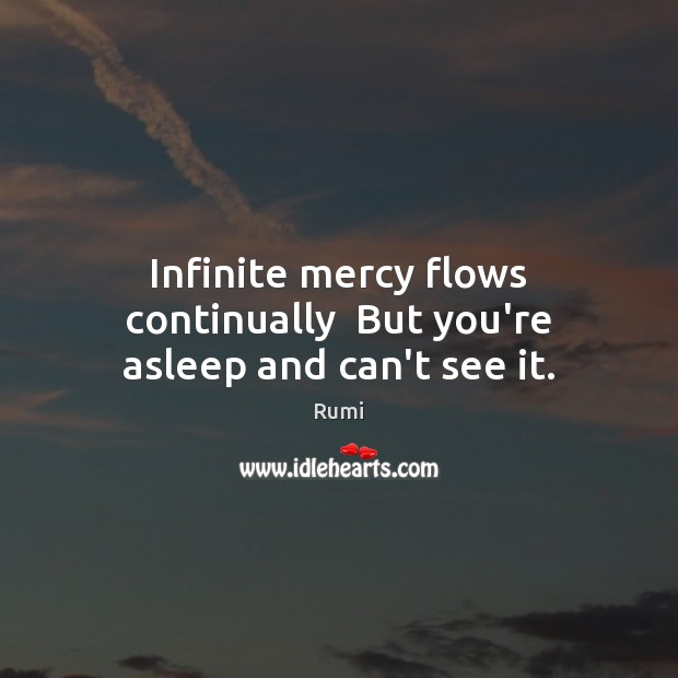 Infinite mercy flows continually  But you're asleep and can't see it. Rumi Picture Quote